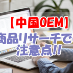 Amazon中国輸入OEMビジネスの商品リサーチで注意すべき点を解説!
