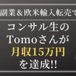 副業&Amazon欧米輸入転売でコンサル生のTomoさんが月収15万円を達成!「独学時になぜ上手くいかなかったのか理解して解決することができた!」