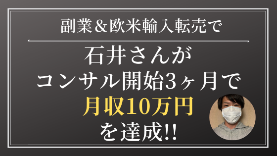 副業&Amazon欧米輸入転売で石井さんがコンサル開始3ヶ月で月収10万円を達成!「コンサルを受けて時間やお金を節約できた!」「コンサルはコスパ的にも最高にいい!」