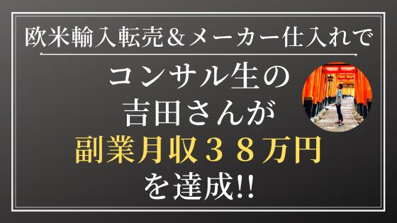 副業&Amazon欧米輸入転売&メーカー仕入れでコンサル生の吉田さんが月収38万円を達成!「得られる情報の質や量がもの凄いクオリティで驚いた!」「コンサルがなければ、今もリサーチ地獄から抜け出せずにいた」